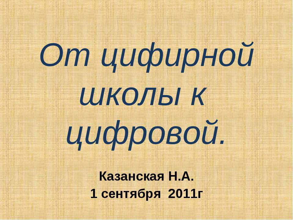 От цифирной школы к цифровой. Казанская Н.А. 1 сентября 2011г
