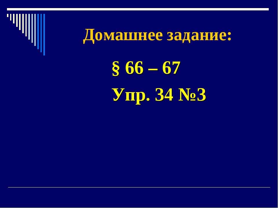 Домашнее задание: § 66 – 67 Упр. 34 №3