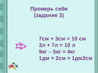 Проверь себя (задание 3) 7см + 3см = 10 cм 3л + 7л = 10 л 9кг – 5кг = 4кг 1дм...