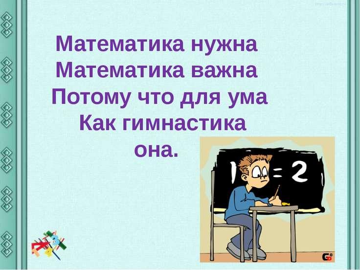 Математика нужна Математика важна Потому что для ума Как гимнастика она.