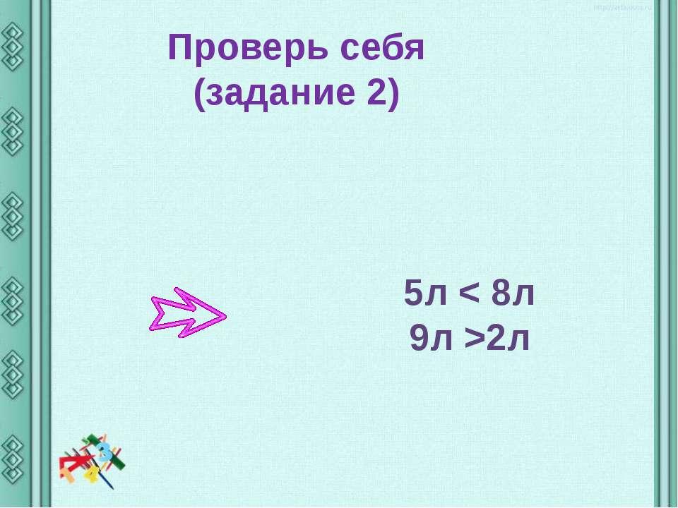 Проверь себя (задание 2) 5л < 8л 9л >2л