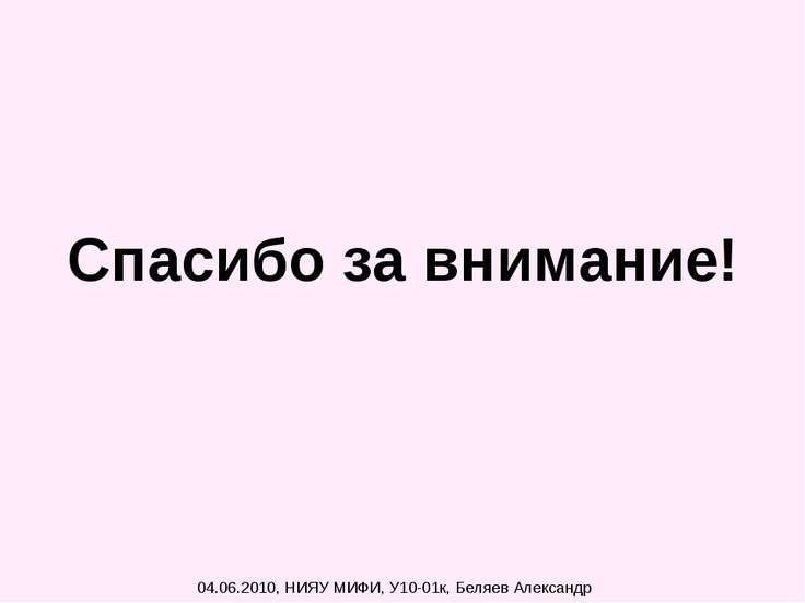 Спасибо за внимание! 04.06.2010, НИЯУ МИФИ, У10-01к, Беляев Александр