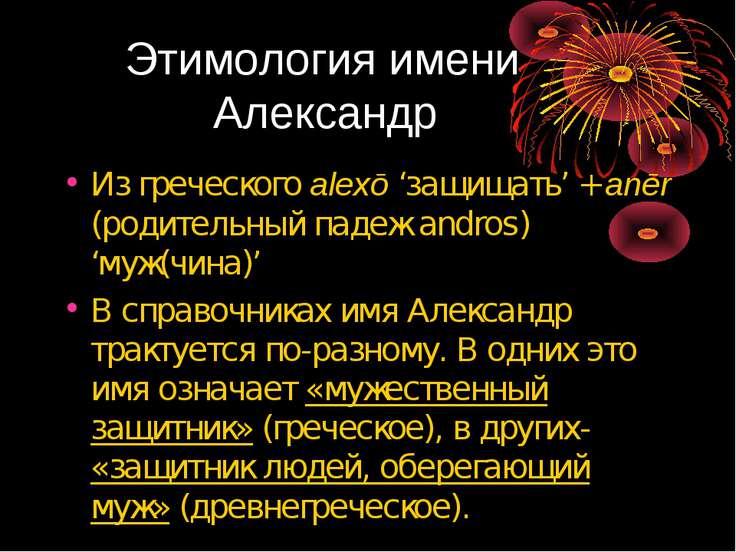 Этимология имени Александр Из греческого alexō 'защищать' + anēr (родительный...