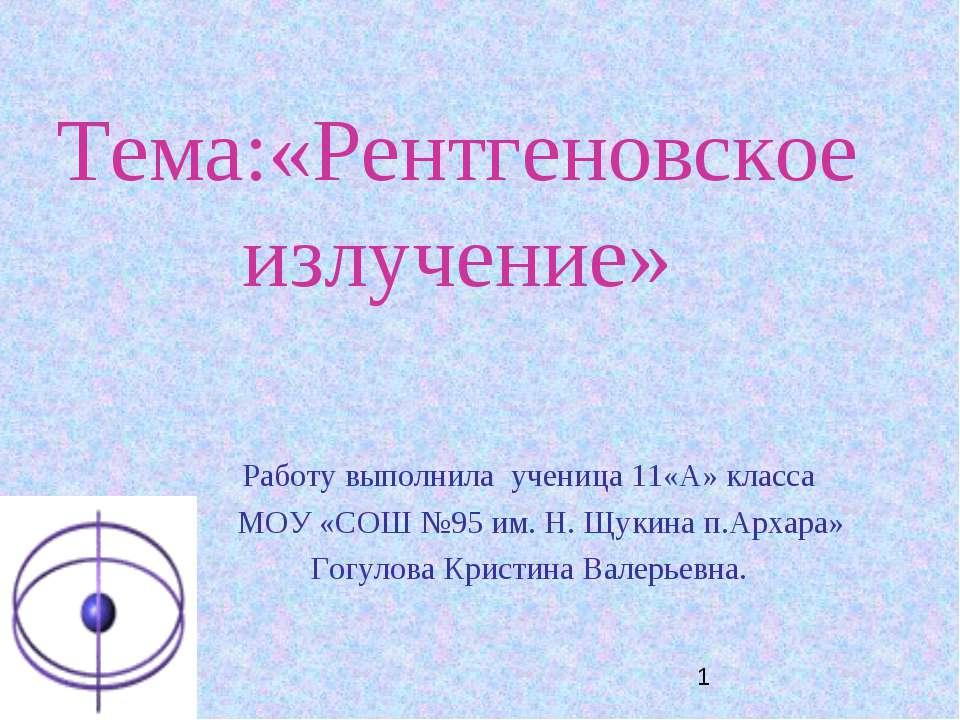 Тема:«Рентгеновское излучение» Работу выполнила ученица 11«А» класса МОУ «СОШ...