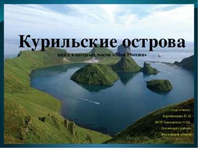 Курильские острова цикл классных часов «Моя Россия» Подготовила: Картамышева ...
