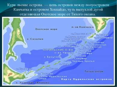 Кури льские острова — цепь островов между полуостровом Камчатка и островом Х...