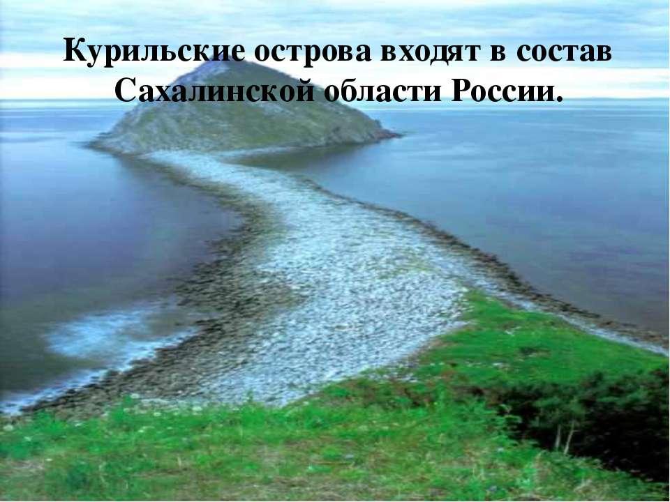 Курильские острова входят в состав Сахалинской области России.