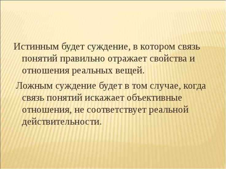 Истинным будет суждение, в котором связь понятий правильно отражает свойства ...