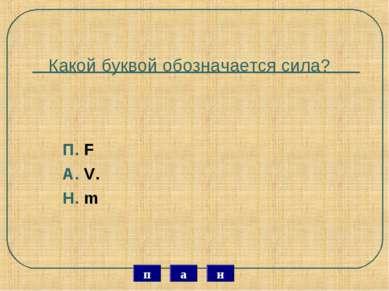 Какой буквой обозначается сила? П. F А. V. Н. m н а п