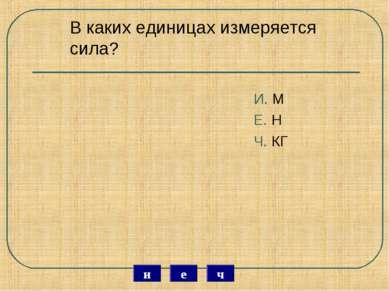 В каких единицах измеряется сила? И. М Е. Н Ч. КГ ч е и