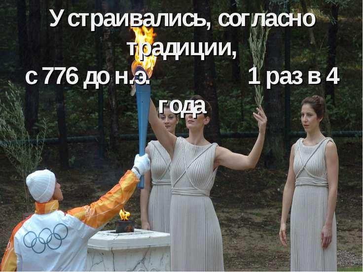 Устраивались, согласно традиции, с 776 до н.э. 1 раз в 4 года