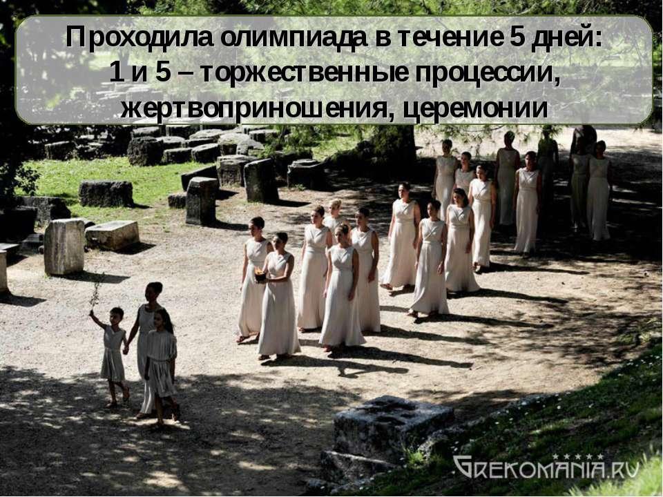 Проходила олимпиада в течение 5 дней: 1 и 5 – торжественные процессии, жертво...