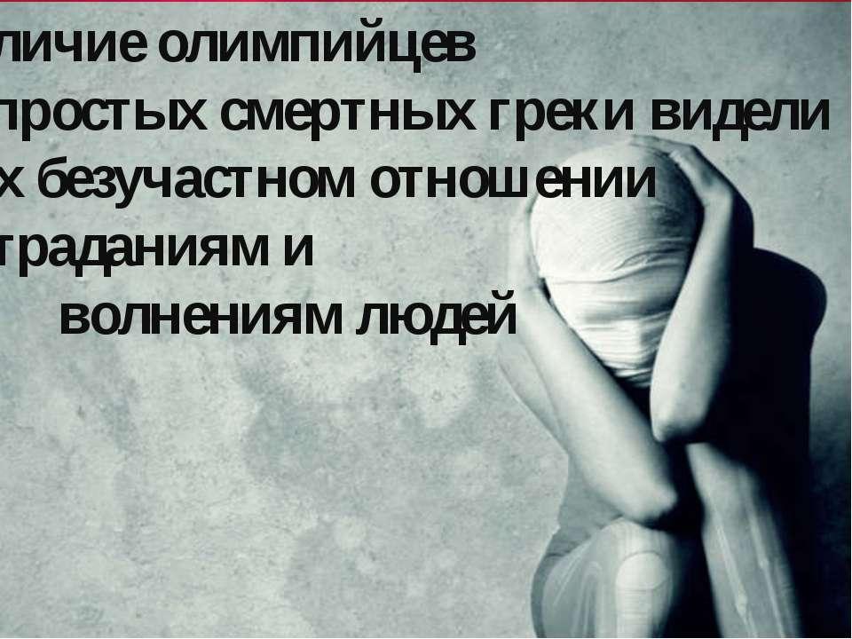 Отличие олимпийцев от простых смертных греки видели в их безучастном отношени...