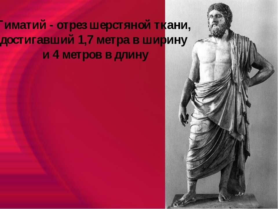 Гиматий - отрез шерстяной ткани, достигавший 1,7 метра в ширину и 4 метров в ...