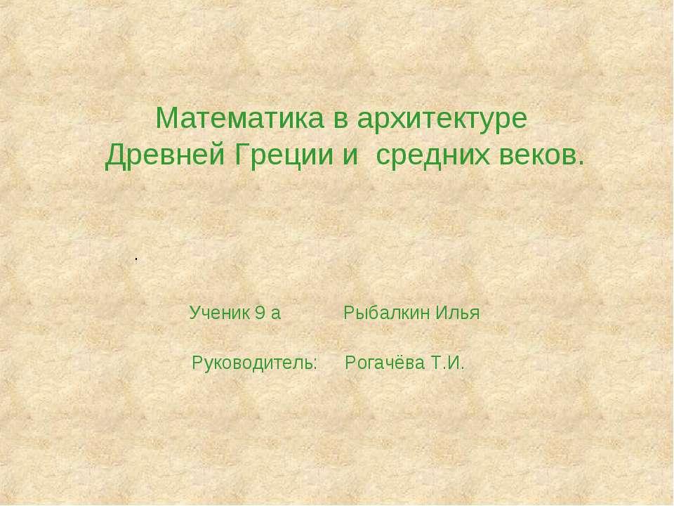 Математика в архитектуре Древней Греции и средних веков. Ученик 9 а Рыбалкин ...