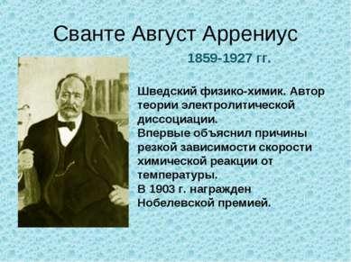 Сванте Август Аррениус 1859-1927 гг. Шведский физико-химик. Автор теории элек...