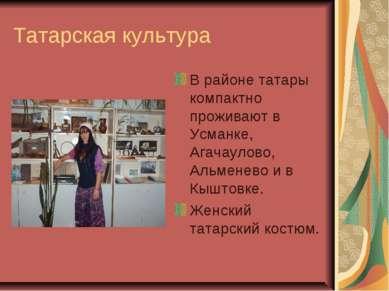 Татарская культура В районе татары компактно проживают в Усманке, Агачаулово,...