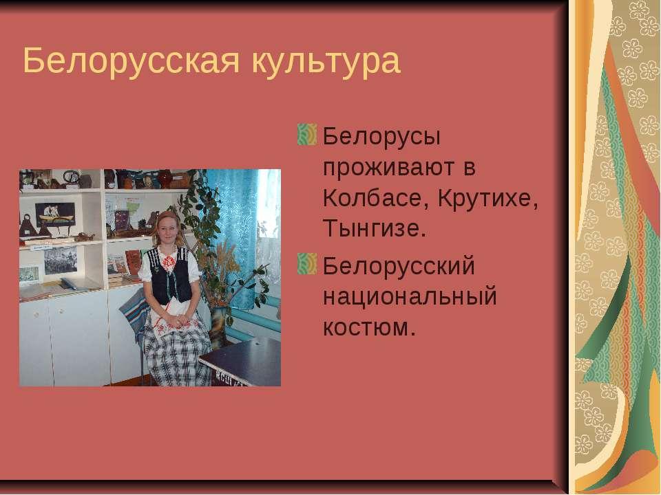 Белорусская культура Белорусы проживают в Колбасе, Крутихе, Тынгизе. Белорусс...