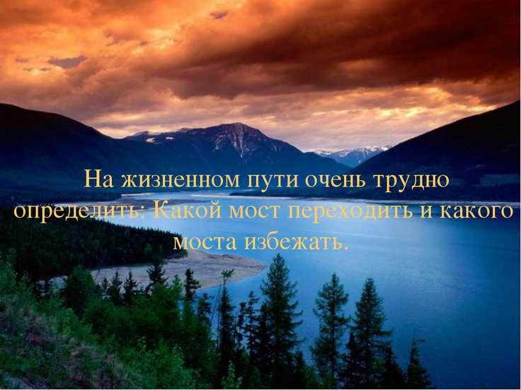 На жизненном пути очень трудно определить: Какой мост переходить и какого мос...