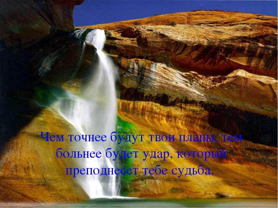 Чем точнее будут твои планы, тем больнее будет удар, который преподнесет тебе...