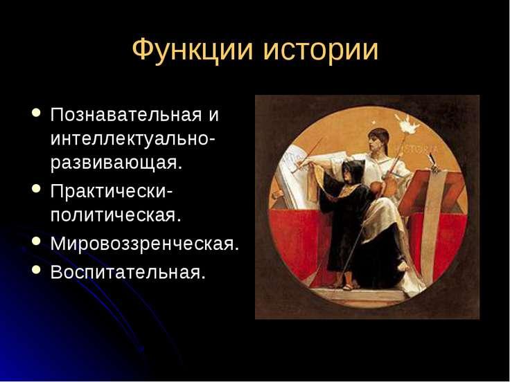 Функции истории Познавательная и интеллектуально-развивающая. Практически-пол...
