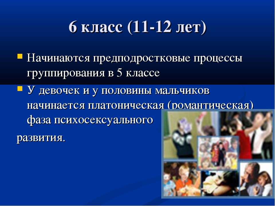 6 класс (11-12 лет) Начинаются предподростковые процессы группирования в 5 кл...