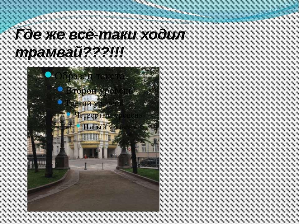 Где же всё-таки ходил трамвай???!!!
