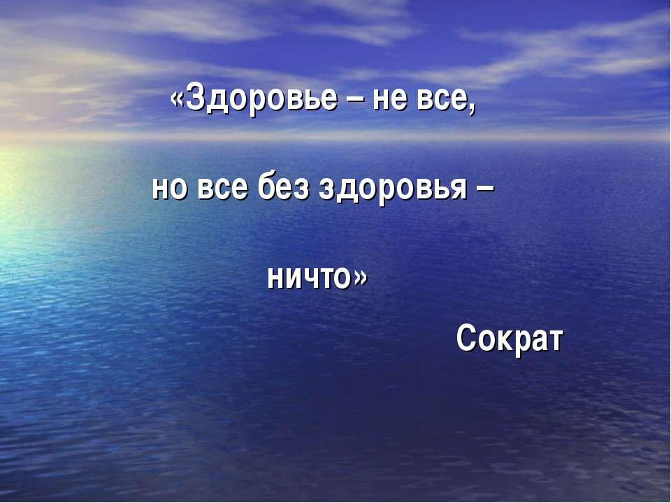 «Здоровье – не все, но все без здоровья – ничто» Сократ