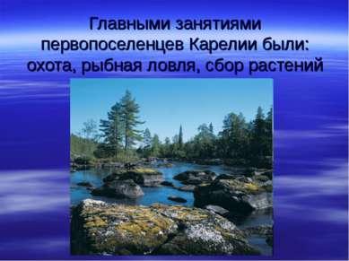 Главными занятиями первопоселенцев Карелии были: охота, рыбная ловля, сбор ра...