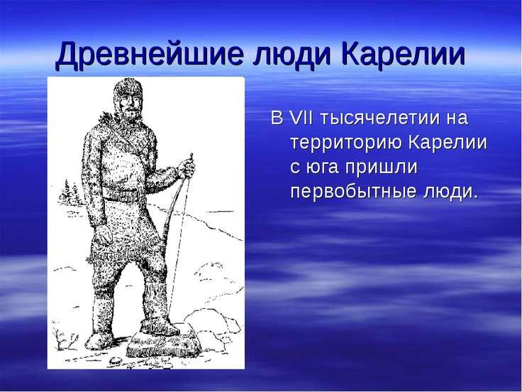 Древнейшие люди Карелии В VII тысячелетии на территорию Карелии с юга пришли ...