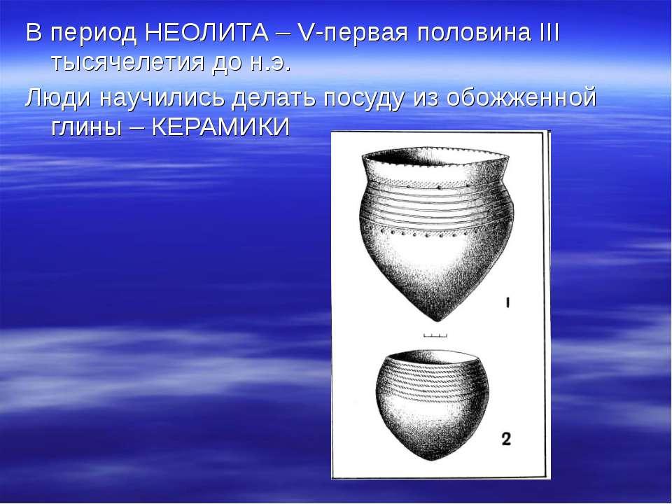 В период НЕОЛИТА – V-первая половина III тысячелетия до н.э. Люди научились д...