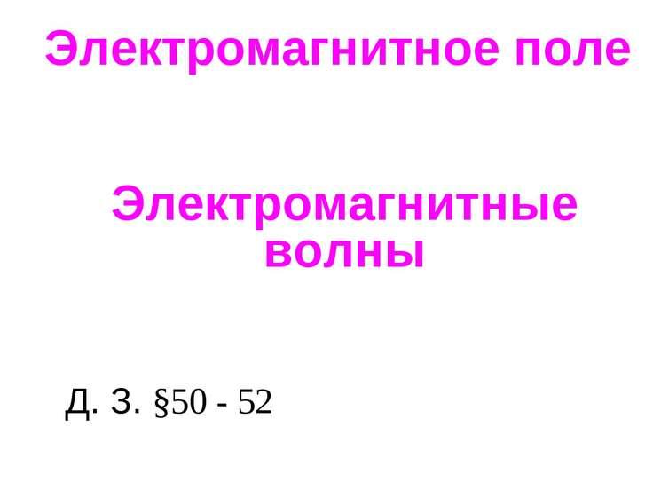 Электромагнитное поле Электромагнитные волны Д. З. §50 - 52