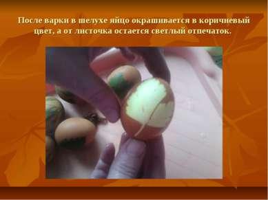 После варки в шелухе яйцо окрашивается в коричневый цвет, а от листочка остае...