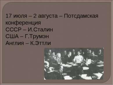 17 июля – 2 августа – Потсдамская конференция СССР – И.Сталин США – Г.Трумэн ...