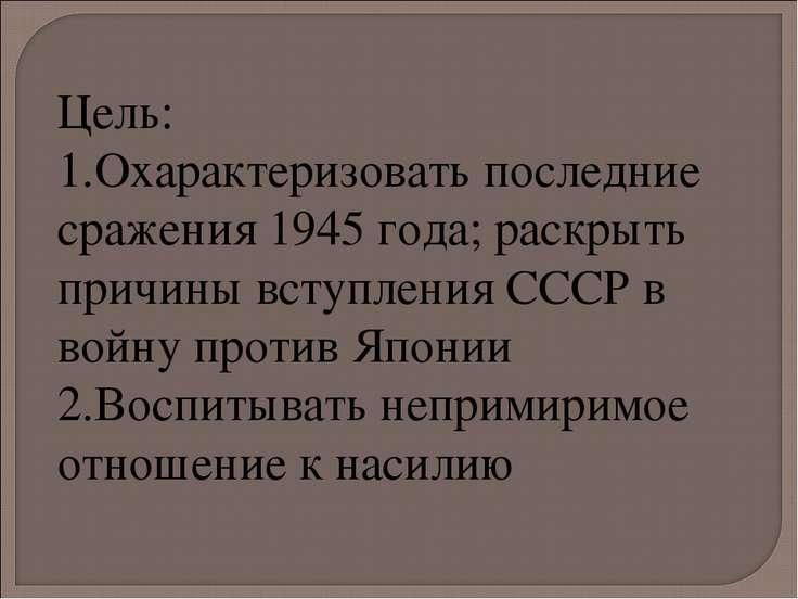 Цель: Охарактеризовать последние сражения 1945 года; раскрыть причины вступле...