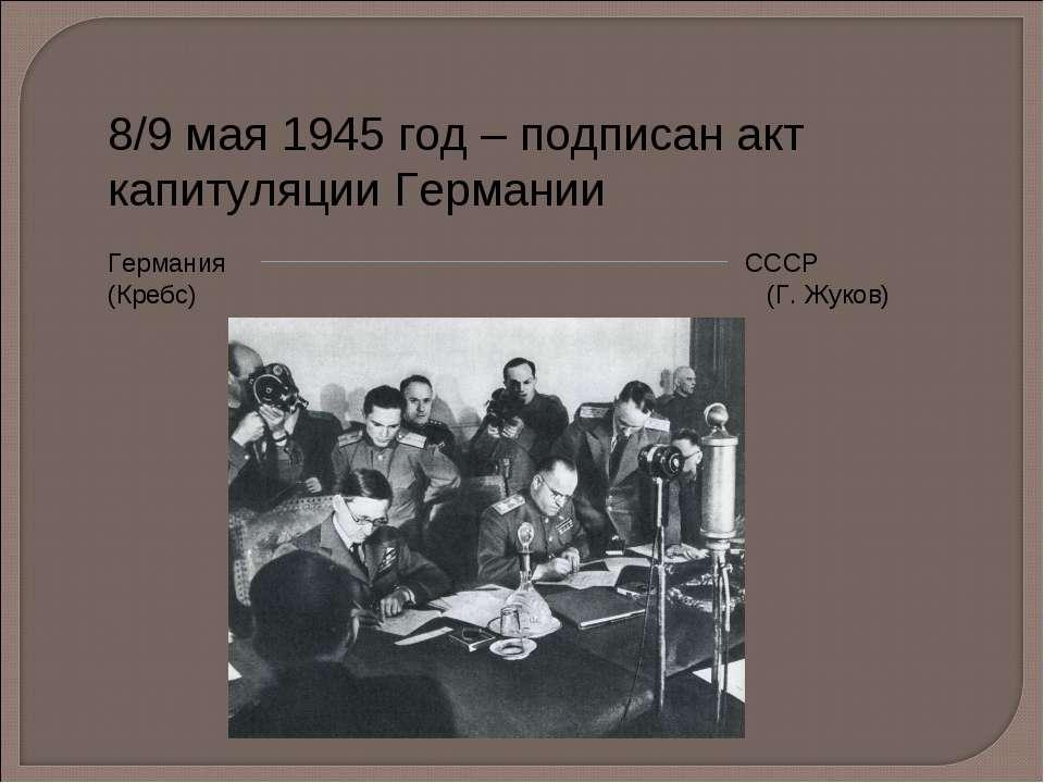 8/9 мая 1945 год – подписан акт капитуляции Германии Германия СССР (Кребс) (Г...