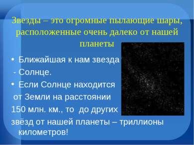 Звезды – это огромные пылающие шары, расположенные очень далеко от нашей план...