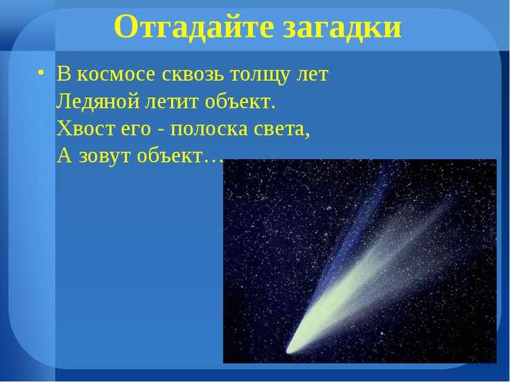 Отгадайте загадки В космосе сквозь толщу лет Ледяной летит объект. Хвост его ...