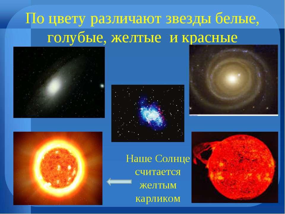 По цвету различают звезды белые, голубые, желтые и красные Наше Солнце считае...