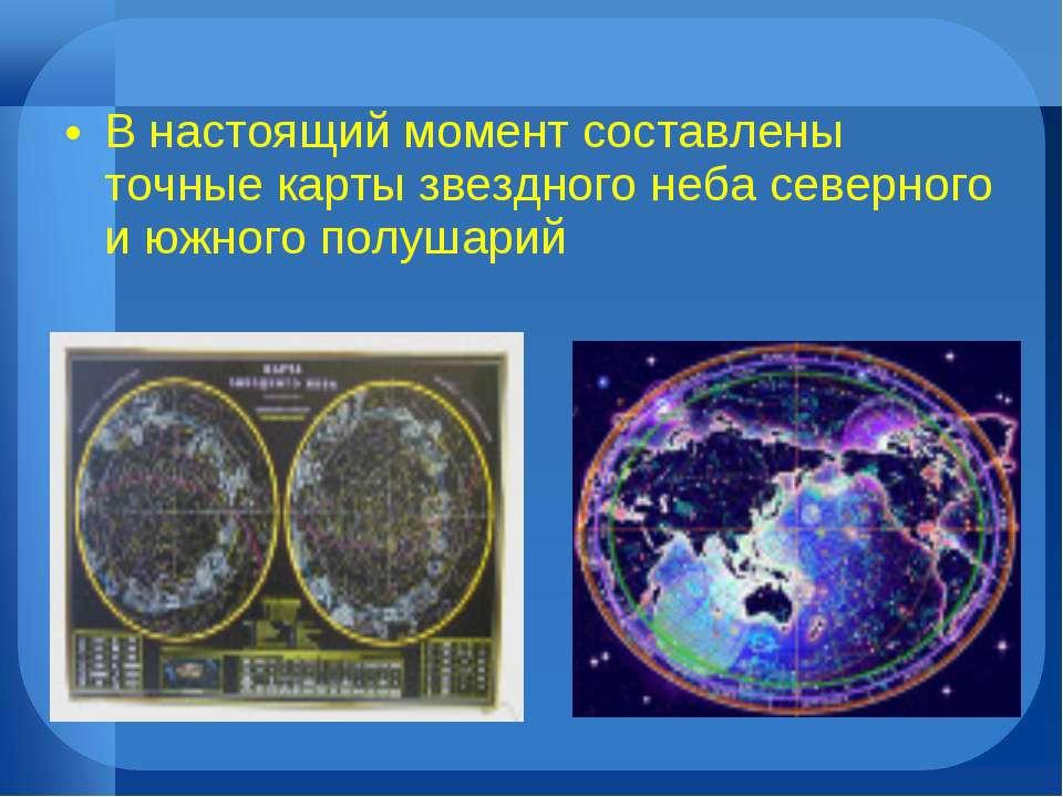 В настоящий момент составлены точные карты звездного неба северного и южного ...