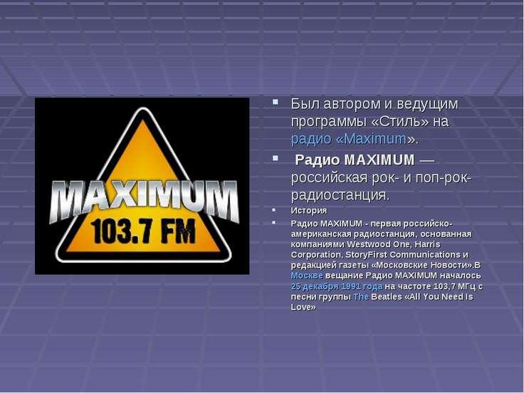 Был автором и ведущим программы «Стиль» на радио «Maximum». Радио MAXIMUM— р...