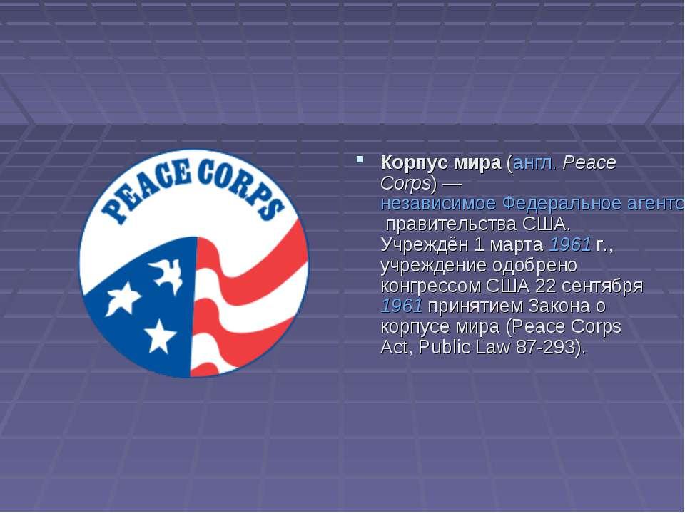Корпус мира (англ.Peace Corps)— независимое Федеральное агентство правитель...