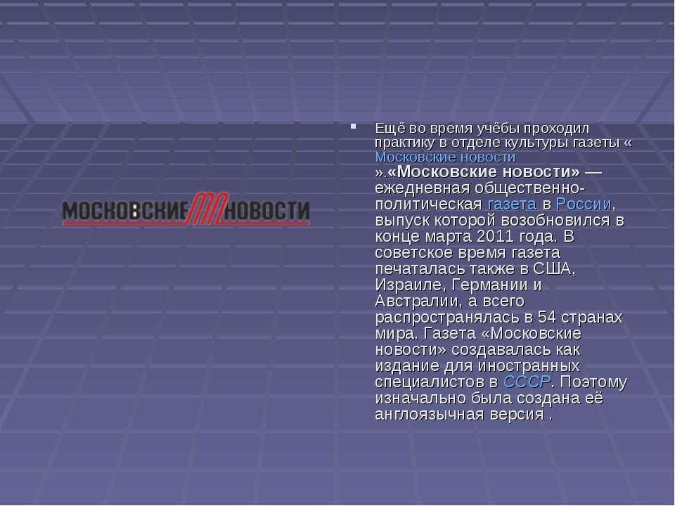 Ещё во время учёбы проходил практику в отделе культуры газеты «Московские нов...