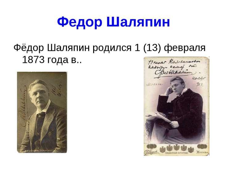 Федор Шаляпин Фёдор Шаляпин родился 1 (13) февраля 1873 года в..