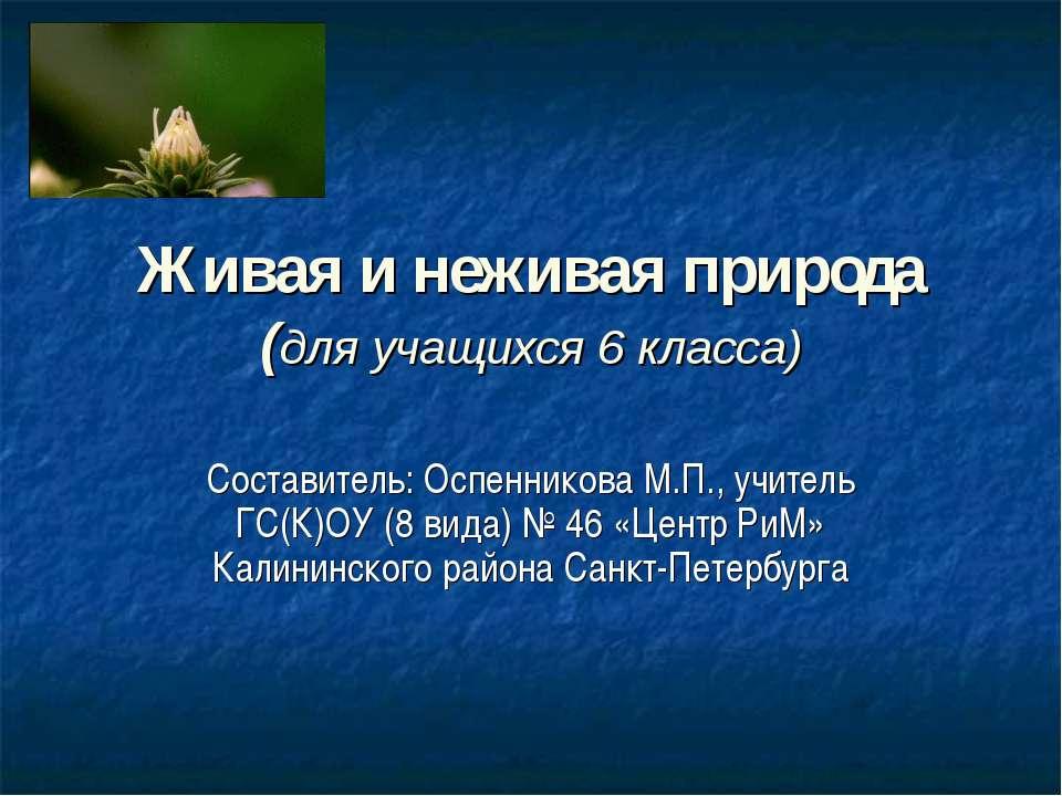 Живая и неживая природа (для учащихся 6 класса) Составитель: Оспенникова М.П....