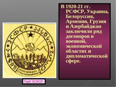 Герб ЗСФСР. В 1920-21 гг. РСФСР, Украина, Белоруссия, Армения, Грузия и Азерб...