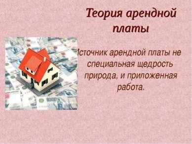 Теория арендной платы Источник арендной платы не специальная щедрость природ...