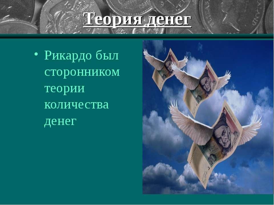 Теория денег Рикардо был сторонником теории количества денег