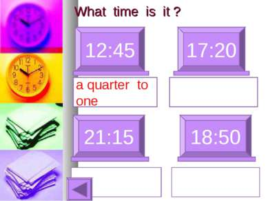 What time is it ? 12:45 17:20 a quarter to one 21:15 18:50 wenty