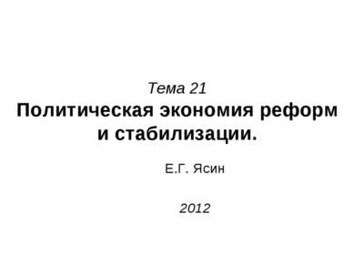 Тема 21 Политическая экономия реформ и стабилизации. Е.Г. Ясин 2012